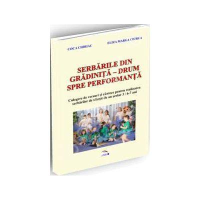 Serbarile din gradinita. Drumul catre performanta - Culegere de versuri si cantece pentru realizarea serbarilor de sfarsit de an scolar 3/ 6-7 ani