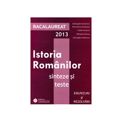 Bac istorie 2013. Bacalaureat 2013, istoria romanilor. Sinteze si teste, enunturi si rezolvari