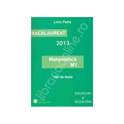 Bac matematica (M1) 2013. Bacalaureat 2013, matematica M1. 100 de teste. Enunturi si rezolvari