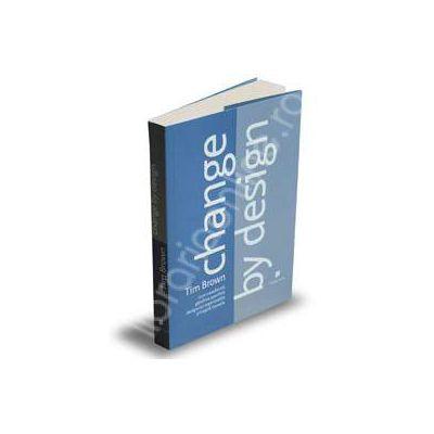Change by design. Cum transforma gandirea specifica designului organizatiile si inspira inovatia