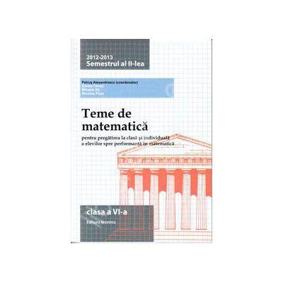 Teme de matematica clasa a VI-a, semestrul al II-lea (2012-2013). Pregatirea la clasa si individuala a elevilor