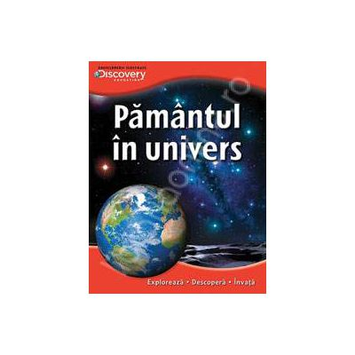 Pamantul in Univers . Exploreaza - descopera - invata