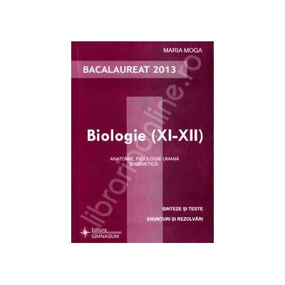 Biologie bacalaureat 2013, clasele XI-XII. Anatomie, fiziologie umana si genetica (Sinteze si teste)