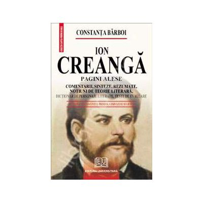 Ion Creanga - Pagini alese (Comentarii, sinteze, rezumate, notiuni de teorie literara, dictionar de personaje literare, teste de autoevaluare)