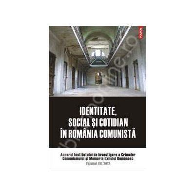 Identitate, social si cotidian in Romania comunista. Anuarul Institutului de Investigare a crimelor Comunismului si Memoria Exilului Romanesc. Volumul VII, 2012