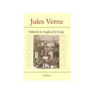 Jules Verne. Calatorie in Anglia si in Scotia