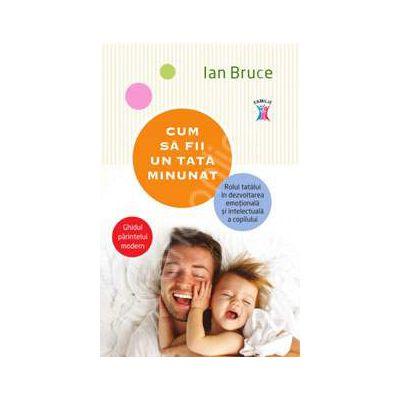 Cum sa fii un tata minunat - Ghidul parintelui modern