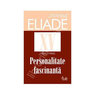 Dosarul Eliade XV (1984-1985). Personalitate fasinanta