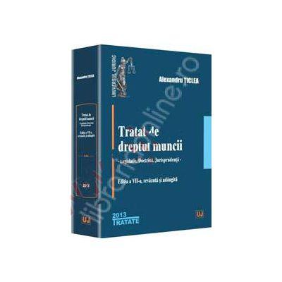 Tratat de dreptul muncii. Editia a VII-a (Alexandru Ticlea), Legislatie. Doctrina. Jurisprudenta
