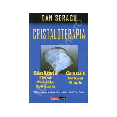 Cristaloterapia. Sanatate fizica, mentala, spirituala. Gratuit, natural, simplu