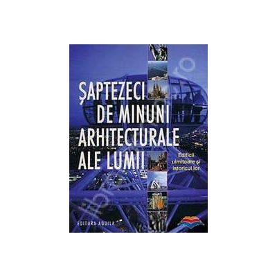 Saptezeci de minuni arhitecturale ale lumii. Edificii uimitoare si istoricul lor