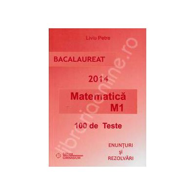 Bacalaureat 2014. Matematica M1 - 100 de variante. Enunturi si Rezolvari