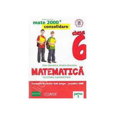 Mate 2000 pentru clasa a VI-a. Partea I, CONSOLIDARE. Matematica - Algebra, geometrie. Editia a II-a revizuita