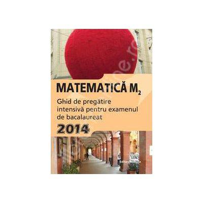 Matematica M2, BACALAUREAT 2014. Ghid de pregatire intensiva