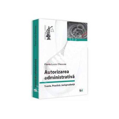 Autorizarea administrativa. Teorie. Practica. Jurisprudenta