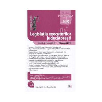 Legislatia executorilor judecatoresti - Editie Premium. Legislatie consolidata: 20 august 2013