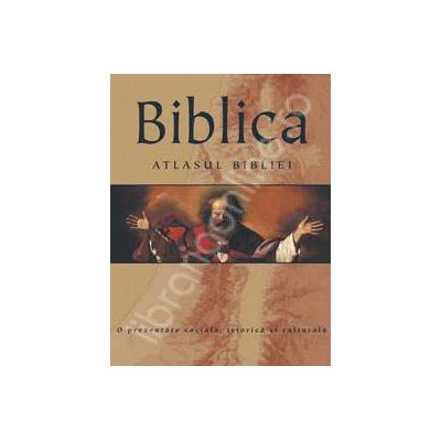 Biblica. Atlasul Bibliei (O prezentare sociala, istorica si culturala)