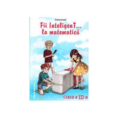 Concursul. Fii inteligenT... la matematica, clasa a III-a (Anul scolar 2013-2014)