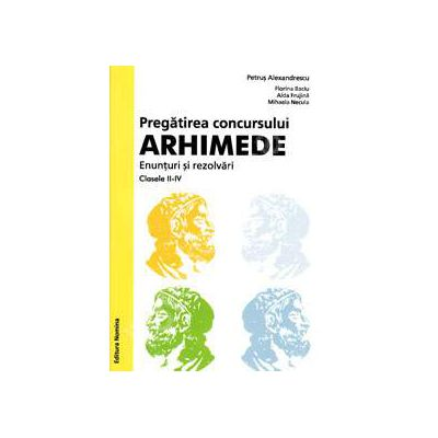 Pregatirea concursului ARHIMEDE. Enunturi si rezolvari clasele II-IV (Editie valabila pentru anul 2014)