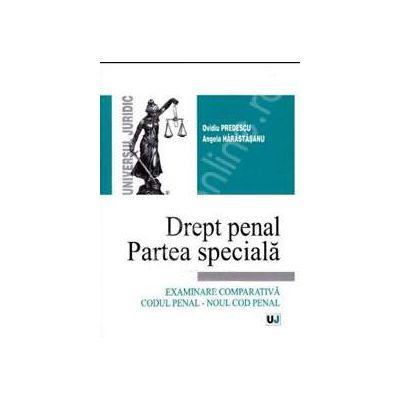 Drept penal. Partea speciala Examinare comparativa Codul penal - Noul cod penal