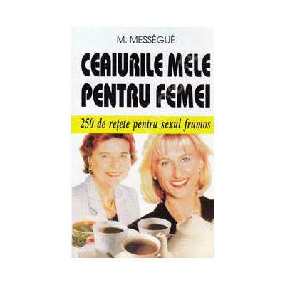 Ceaiurile mele pentru femei. 250 de retete pentru sexul frumos
