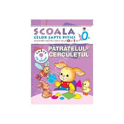 Patratelul si cerculetul.  Scoala celor pitici. Activitati pentru copii de la 0 la 1 an. Carte cu jocuri.