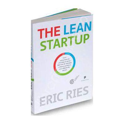 The Lean Startup. Cum antreprenorii din ziua de azi se folosesc de inovatia continua pentru a crea afaceri de succes
