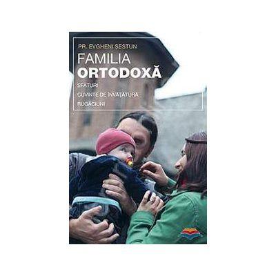 Familia ortodoxa - sfaturi, cuvinte de invatatura, rugaciuni