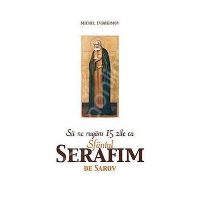 Sa ne rugam 15 zile cu Sfantul Serafim de Sarov