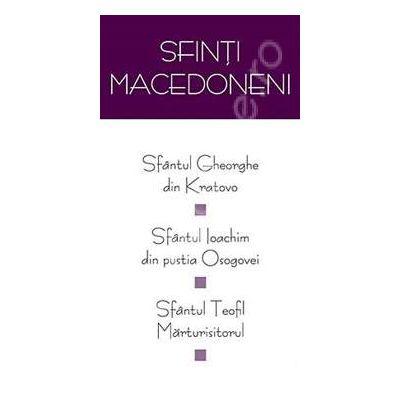 Sfinti macedoneni: Sf. Gheorghe din Kratovo, Sf. Ioachim din pustia Osogovei, Sf. Teofil Marturisitorul