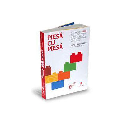 Piesa cu piesa. Cum a rescris LEGO regulile inovatiei si cum a cucerit industria globala a jucariilor