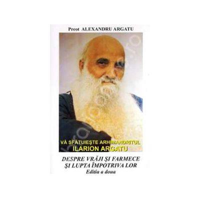 Va sfatuieste Arhimandritul Ilarion Argatu: Despre vraji si farmece si lupta impotriva lor (Editia a II-a)