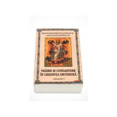 Traire si cunoastere in credinta ortodoxa. Volumul 1 (Stefan Anagnostopoulos)