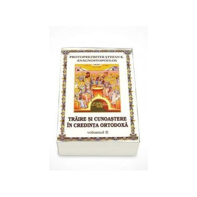 Traire si cunoastere in credinta ortodoxa. Volumul 2 (Stefan Anagnostopoulos)