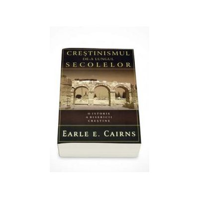 Crestinismul de-a lungul secolelor. O istorie a Bisericii crestine (Earle E. Cairns)