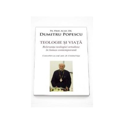 Teologie si viata. Relevanta teologiei ortodoxe in lumea contemporana (Dumitru Popescu)