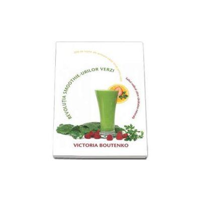 Revolutia smoothie-urilor verzi. Saltul radical catre sanatatea naturala