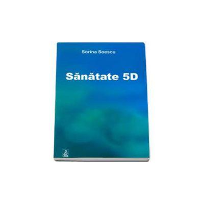 Sanatate 5D (Sorina Soescu). Manual de orientare si vindecare