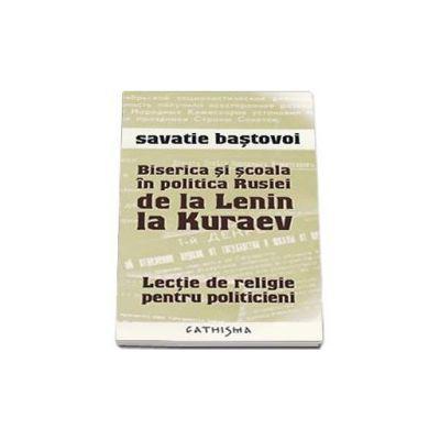 Biserica si scoala in politica Rusiei de la Lenin la Kuraev - Savatie Bastovoi