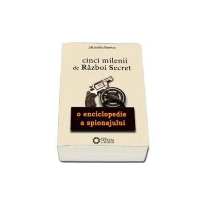Cinci milenii de razboi secret. O enciclopedie a spionajului