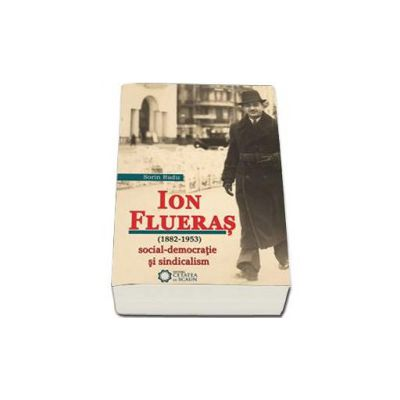 Ion Flueras (1882-1953). Social-democratie si sindicalism (Sorin Radu)