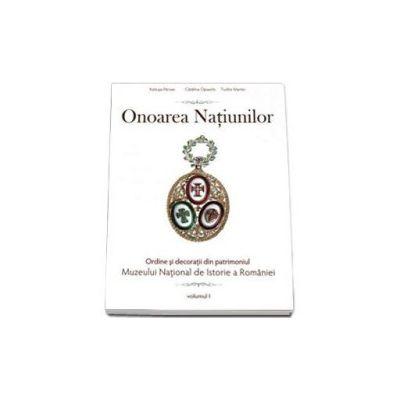 Onoarea Natiunilor. Ordine si decoratii din patrimoniul Muzeului National de Istorie a Romaniei. Volumul I
