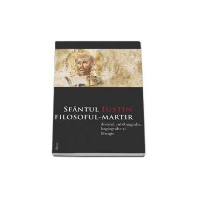 Sfantul Iustin filosoful-martir. Dosarul autobiografic, hagiografic si liturgic