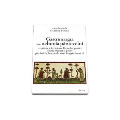 Gastrimargia sau nebunia pantecelui: stiinta si invatatura Parintilor pustiei despre mancat si postit plecand de la scrierile avvei Evagrie Ponticul