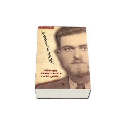Si cartile au fost deschise. Parintele Arsenie Boca - O biografie - 1910-1989.