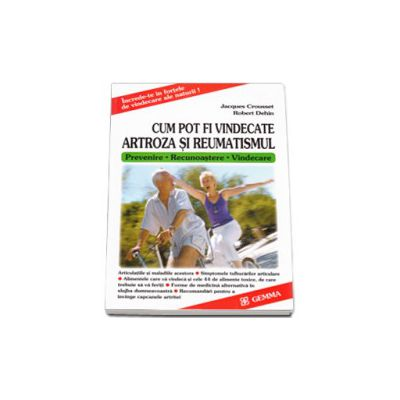Cum pot fi vindecate artroza si reumatismul. Prevenire, recunoastere, vindecare