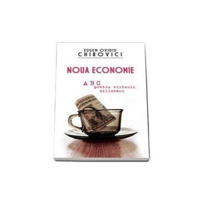 Noua economie. ABC pentru viitorii miliardari (Eugen Ovidiu Chirovici)