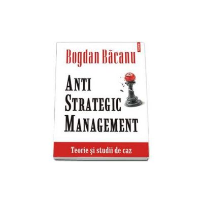 Anti-Strategic Management. Teorie si studii de caz (Bogdan Bacanu)