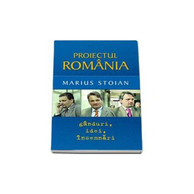 Proiectul Romania. Ganduri, idei, insemnari (Marius Stoian)