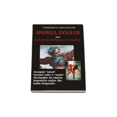 Amurgul idolilor sau cum se filosofeaza cu ciocanul